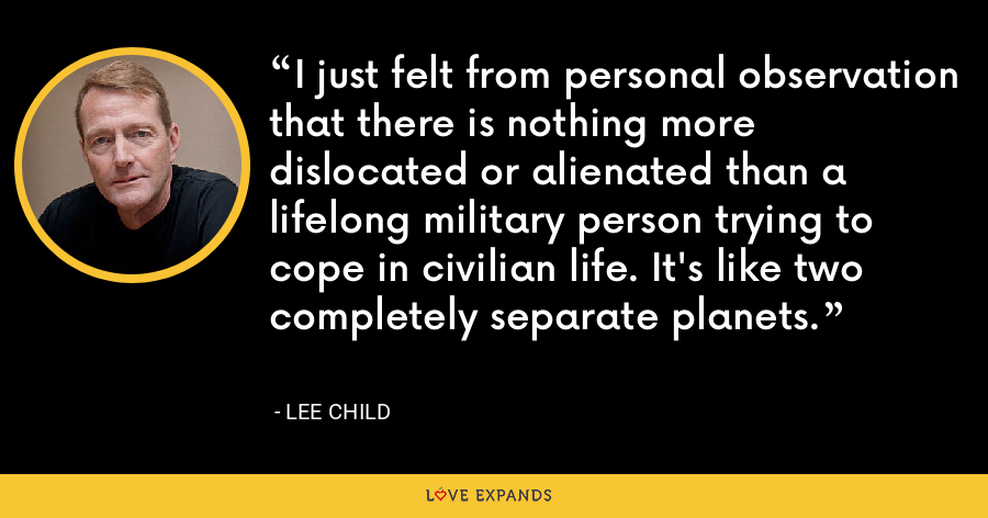 I just felt from personal observation that there is nothing more dislocated or alienated than a lifelong military person trying to cope in civilian life. It's like two completely separate planets. - Lee Child
