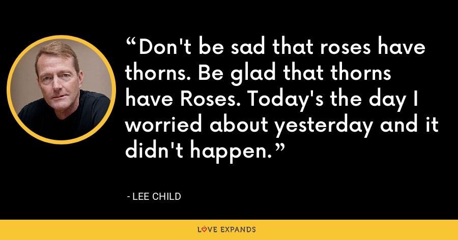 Don't be sad that roses have thorns. Be glad that thorns have Roses. Today's the day I worried about yesterday and it didn't happen. - Lee Child