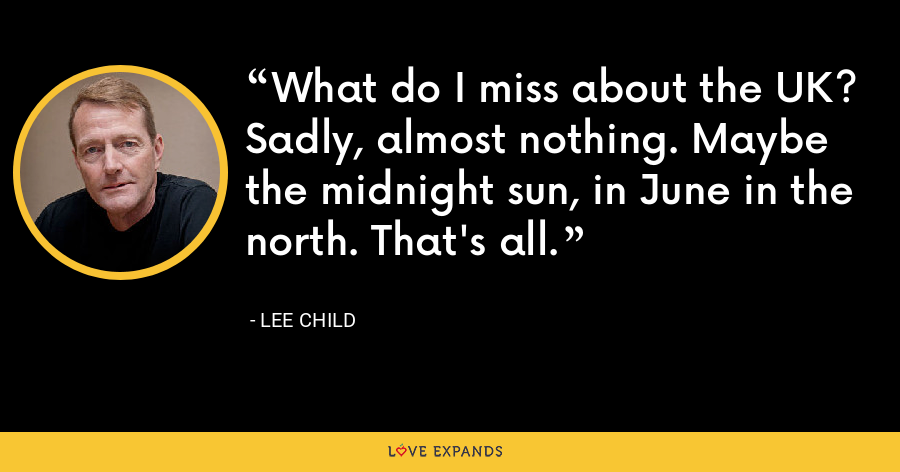 What do I miss about the UK? Sadly, almost nothing. Maybe the midnight sun, in June in the north. That's all. - Lee Child