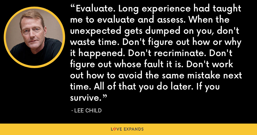 Evaluate. Long experience had taught me to evaluate and assess. When the unexpected gets dumped on you, don't waste time. Don't figure out how or why it happened. Don't recriminate. Don't figure out whose fault it is. Don't work out how to avoid the same mistake next time. All of that you do later. If you survive. - Lee Child