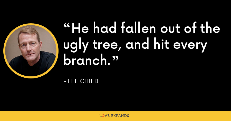 He had fallen out of the ugly tree, and hit every branch. - Lee Child