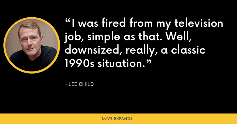 I was fired from my television job, simple as that. Well, downsized, really, a classic 1990s situation. - Lee Child