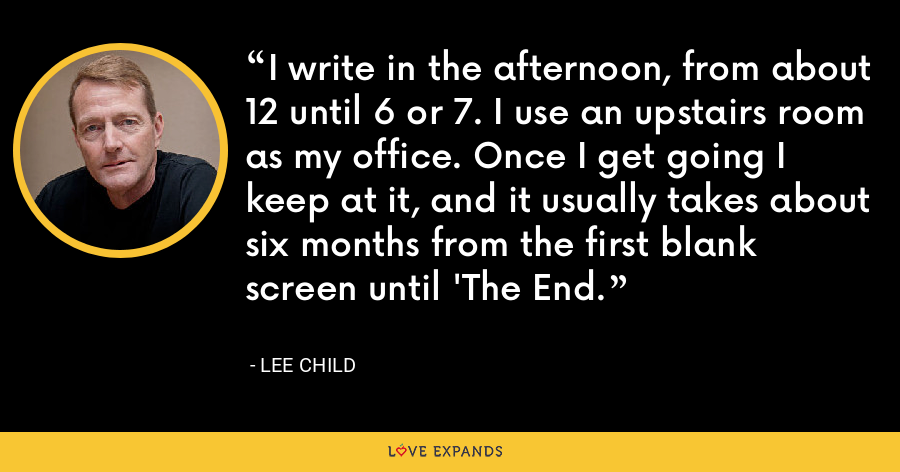 I write in the afternoon, from about 12 until 6 or 7. I use an upstairs room as my office. Once I get going I keep at it, and it usually takes about six months from the first blank screen until 'The End. - Lee Child
