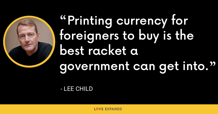 Printing currency for foreigners to buy is the best racket a government can get into. - Lee Child