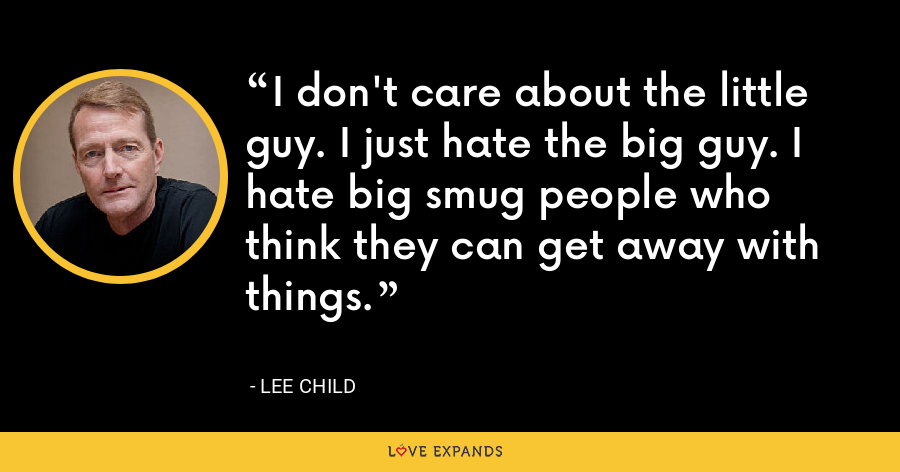 I don't care about the little guy. I just hate the big guy. I hate big smug people who think they can get away with things. - Lee Child