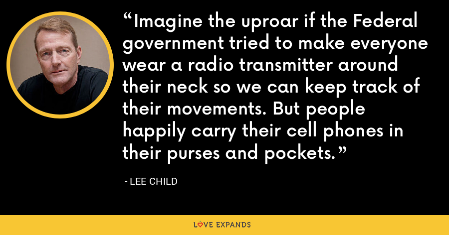 Imagine the uproar if the Federal government tried to make everyone wear a radio transmitter around their neck so we can keep track of their movements. But people happily carry their cell phones in their purses and pockets. - Lee Child