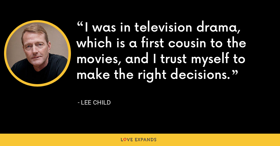 I was in television drama, which is a first cousin to the movies, and I trust myself to make the right decisions. - Lee Child