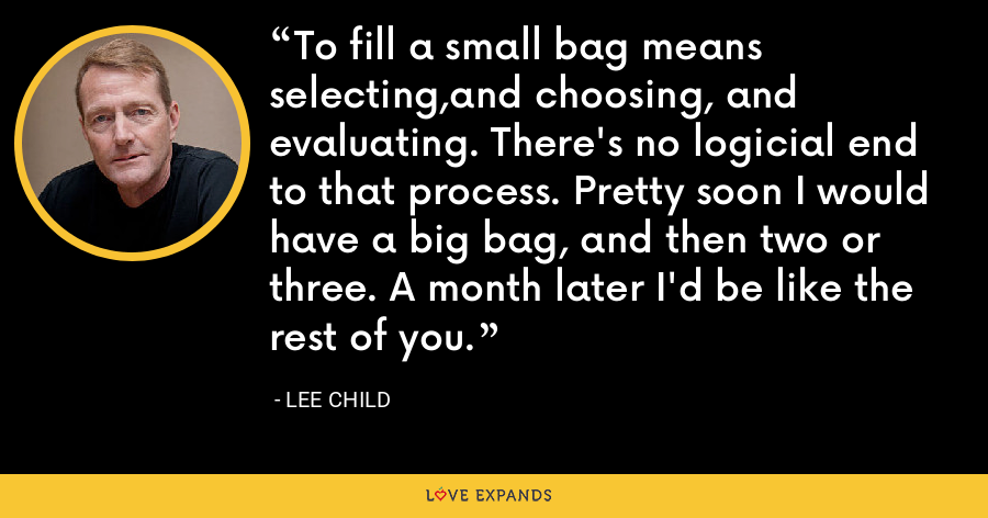 To fill a small bag means selecting,and choosing, and evaluating. There's no logicial end to that process. Pretty soon I would have a big bag, and then two or three. A month later I'd be like the rest of you. - Lee Child