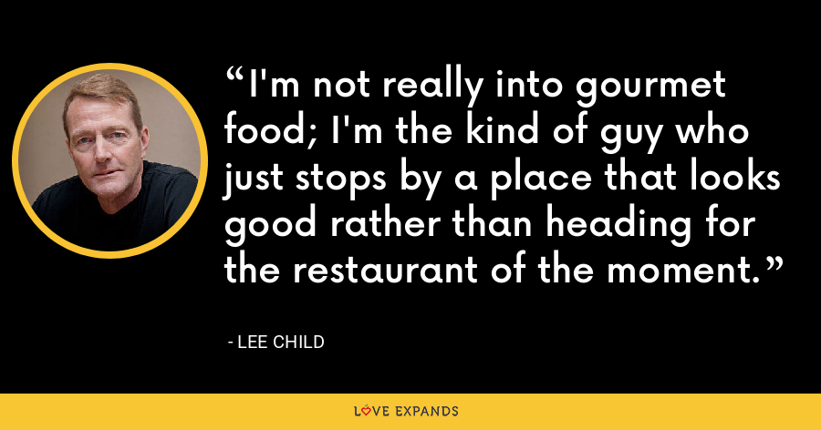 I'm not really into gourmet food; I'm the kind of guy who just stops by a place that looks good rather than heading for the restaurant of the moment. - Lee Child