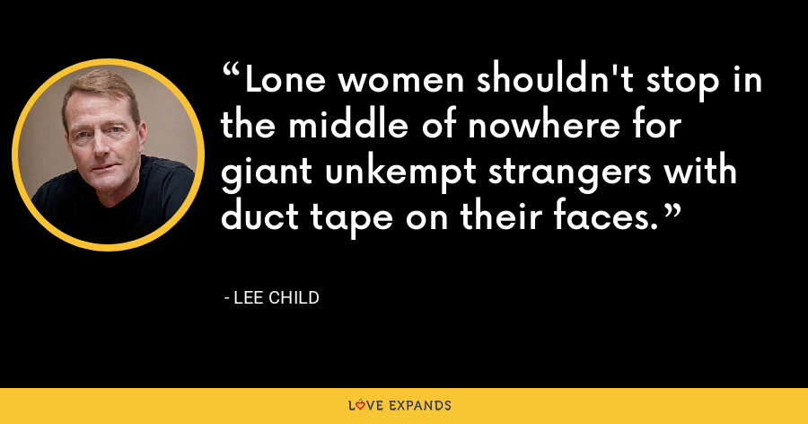 Lone women shouldn't stop in the middle of nowhere for giant unkempt strangers with duct tape on their faces. - Lee Child
