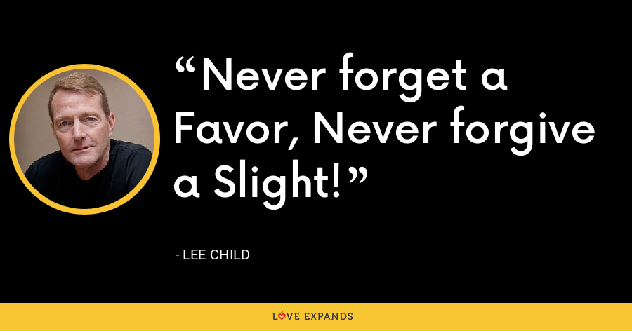 Never forget a Favor, Never forgive a Slight! - Lee Child