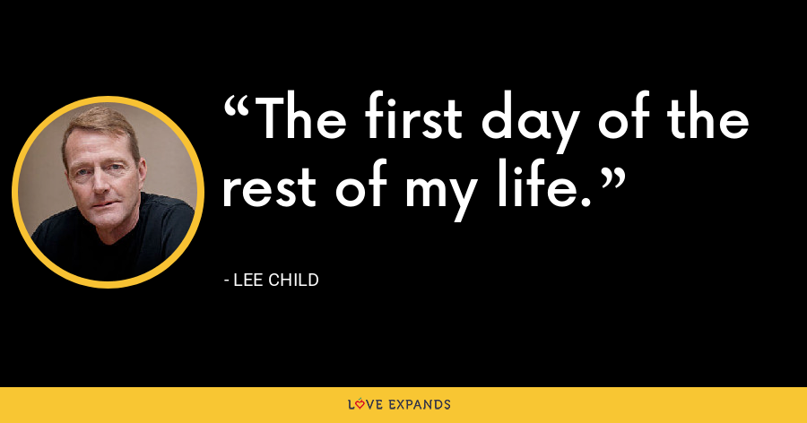 The first day of the rest of my life. - Lee Child