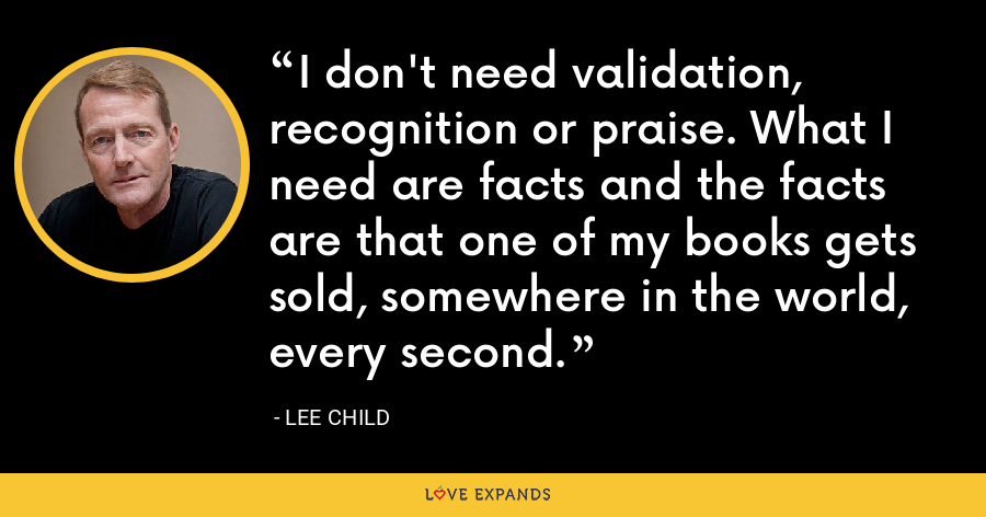 I don't need validation, recognition or praise. What I need are facts and the facts are that one of my books gets sold, somewhere in the world, every second. - Lee Child