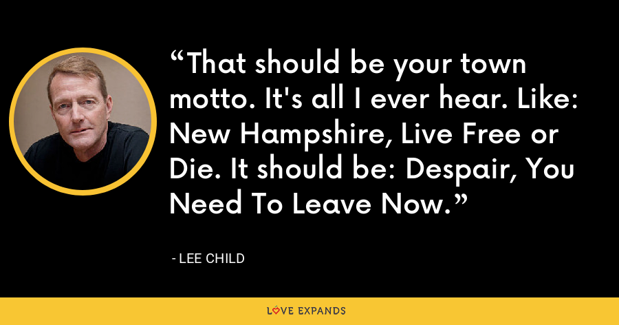 That should be your town motto. It's all I ever hear. Like: New Hampshire, Live Free or Die. It should be: Despair, You Need To Leave Now. - Lee Child