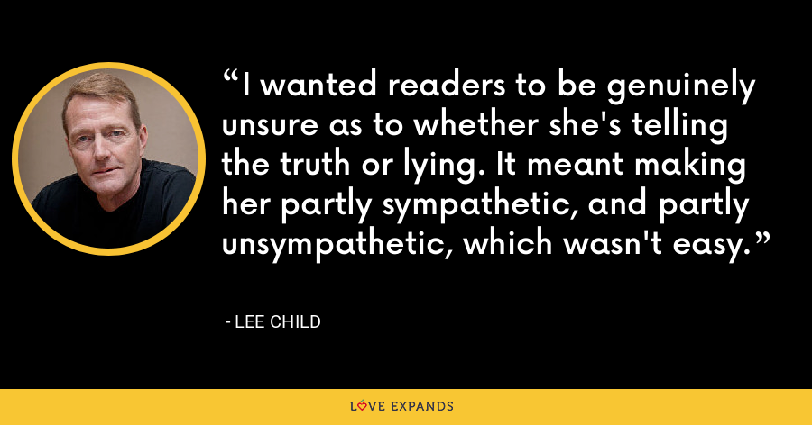 I wanted readers to be genuinely unsure as to whether she's telling the truth or lying. It meant making her partly sympathetic, and partly unsympathetic, which wasn't easy. - Lee Child