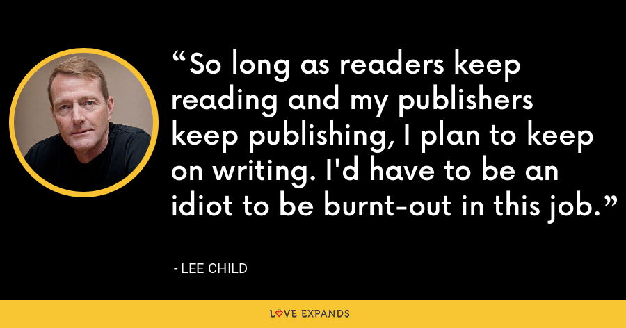 So long as readers keep reading and my publishers keep publishing, I plan to keep on writing. I'd have to be an idiot to be burnt-out in this job. - Lee Child