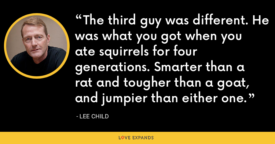 The third guy was different. He was what you got when you ate squirrels for four generations. Smarter than a rat and tougher than a goat, and jumpier than either one. - Lee Child