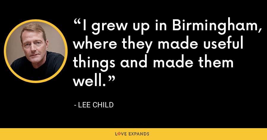 I grew up in Birmingham, where they made useful things and made them well. - Lee Child