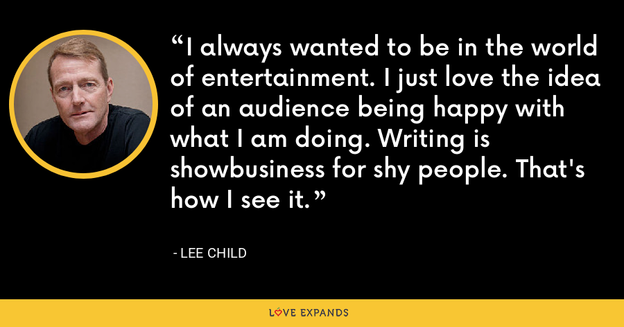I always wanted to be in the world of entertainment. I just love the idea of an audience being happy with what I am doing. Writing is showbusiness for shy people. That's how I see it. - Lee Child