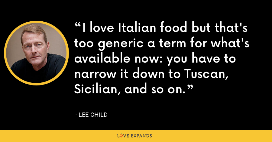 I love Italian food but that's too generic a term for what's available now: you have to narrow it down to Tuscan, Sicilian, and so on. - Lee Child