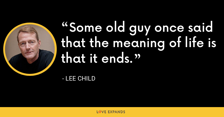 Some old guy once said that the meaning of life is that it ends. - Lee Child