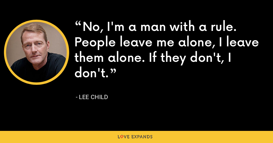 No, I'm a man with a rule. People leave me alone, I leave them alone. If they don't, I don't. - Lee Child