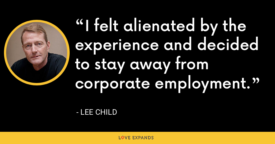 I felt alienated by the experience and decided to stay away from corporate employment. - Lee Child