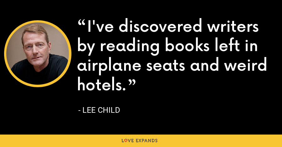 I've discovered writers by reading books left in airplane seats and weird hotels. - Lee Child