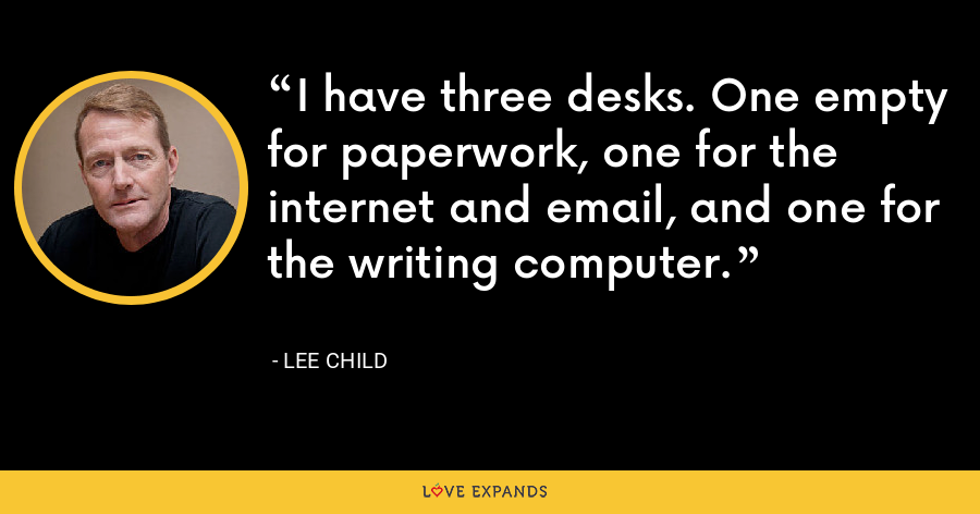 I have three desks. One empty for paperwork, one for the internet and email, and one for the writing computer. - Lee Child