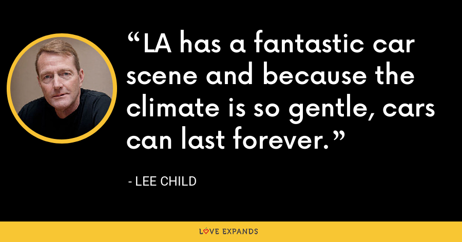 LA has a fantastic car scene and because the climate is so gentle, cars can last forever. - Lee Child