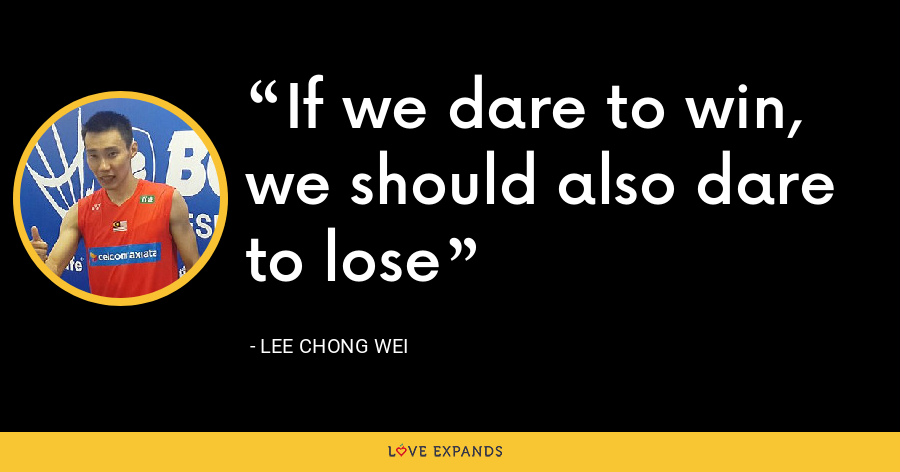 If we dare to win, we should also dare to lose - Lee Chong Wei