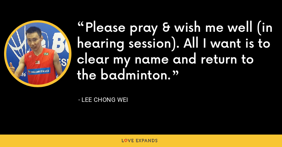 Please pray & wish me well (in hearing session). All I want is to clear my name and return to the badminton. - Lee Chong Wei
