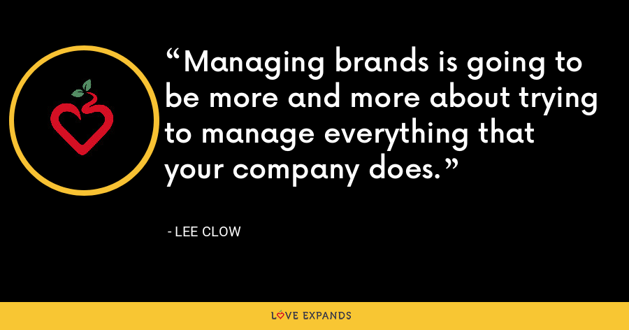 Managing brands is going to be more and more about trying to manage everything that your company does. - Lee Clow
