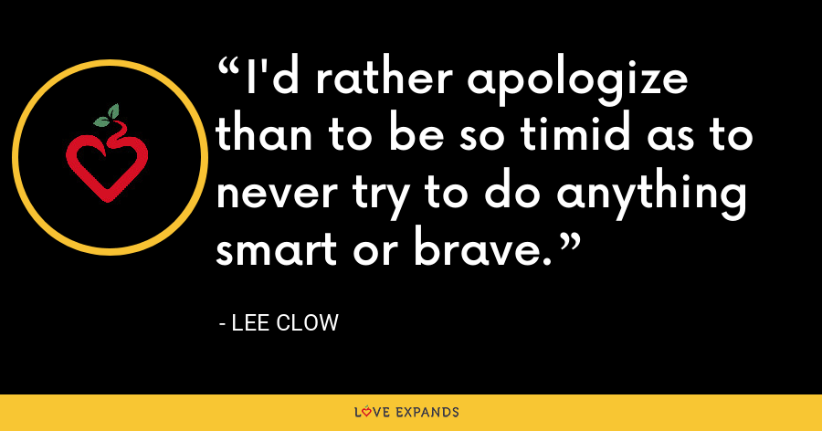 I'd rather apologize than to be so timid as to never try to do anything smart or brave. - Lee Clow