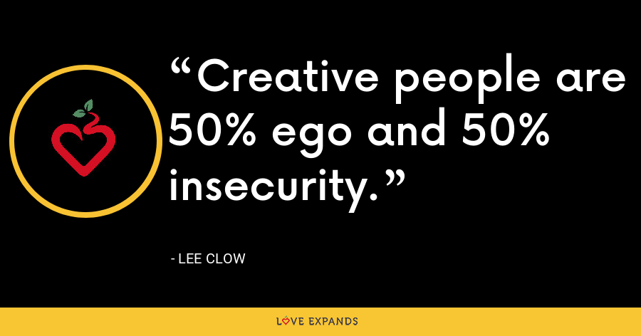 Creative people are 50% ego and 50% insecurity. - Lee Clow