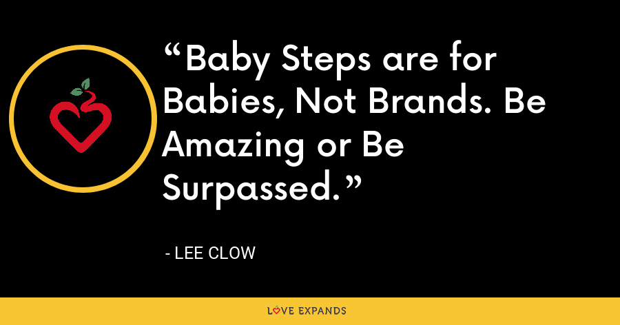 Baby Steps are for Babies, Not Brands. Be Amazing or Be Surpassed. - Lee Clow