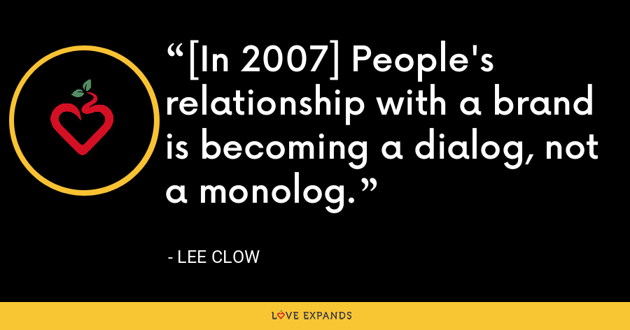 [In 2007] People's relationship with a brand is becoming a dialog, not a monolog. - Lee Clow