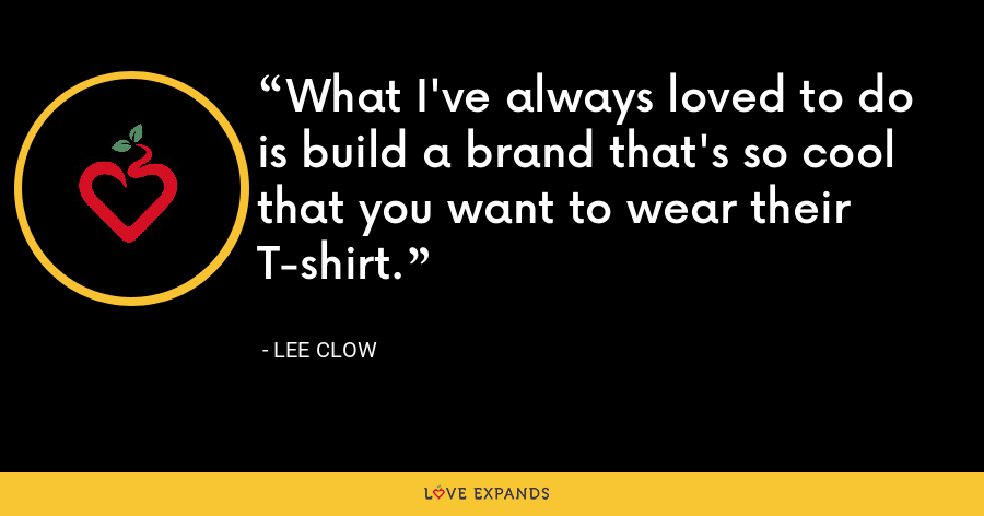 What I've always loved to do is build a brand that's so cool that you want to wear their T-shirt. - Lee Clow
