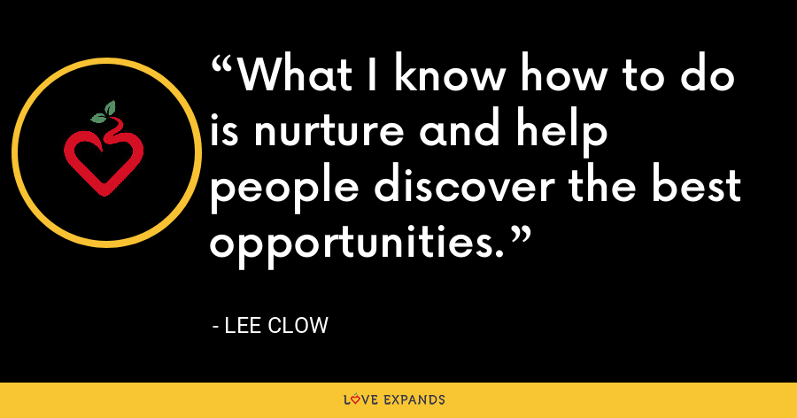 What I know how to do is nurture and help people discover the best opportunities. - Lee Clow