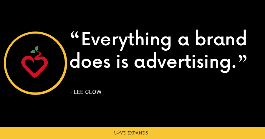 Everything a brand does is advertising. - Lee Clow