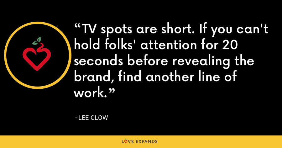 TV spots are short. If you can't hold folks' attention for 20 seconds before revealing the brand, find another line of work. - Lee Clow