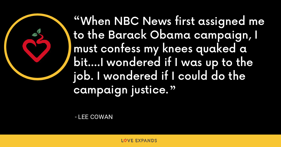 When NBC News first assigned me to the Barack Obama campaign, I must confess my knees quaked a bit....I wondered if I was up to the job. I wondered if I could do the campaign justice. - Lee Cowan