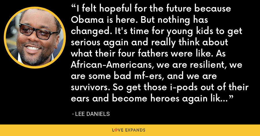 I felt hopeful for the future because Obama is here. But nothing has changed. It's time for young kids to get serious again and really think about what their four fathers were like. As African-Americans, we are resilient, we are some bad mf-ers, and we are survivors. So get those i-pods out of their ears and become heroes again like the Freedom Riders. - Lee Daniels