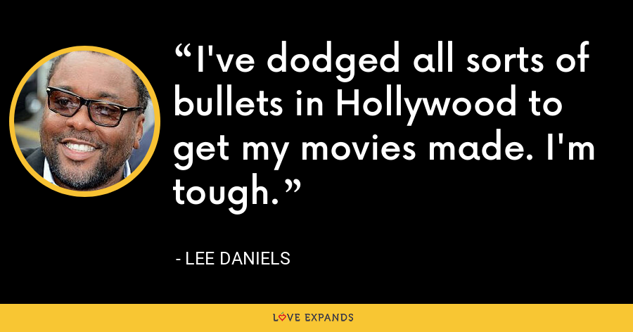 I've dodged all sorts of bullets in Hollywood to get my movies made. I'm tough. - Lee Daniels