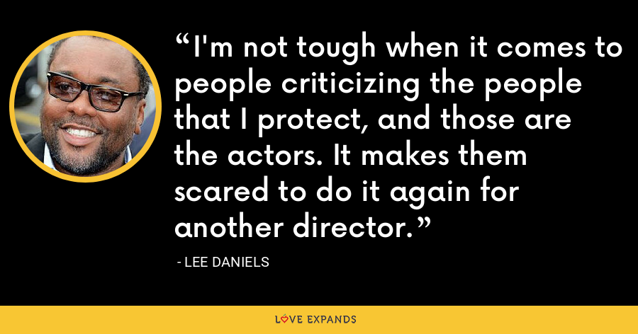 I'm not tough when it comes to people criticizing the people that I protect, and those are the actors. It makes them scared to do it again for another director. - Lee Daniels