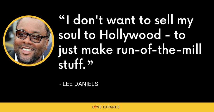 I don't want to sell my soul to Hollywood - to just make run-of-the-mill stuff. - Lee Daniels