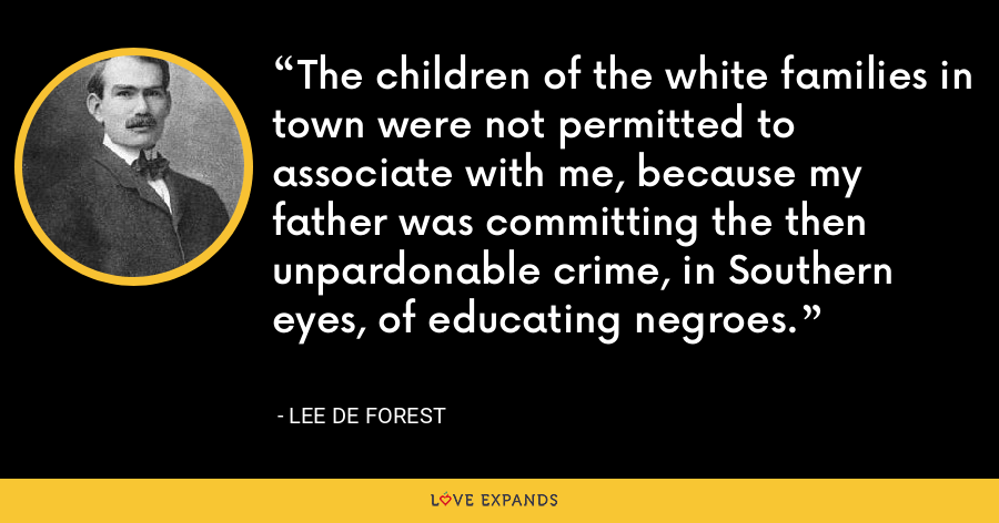 The children of the white families in town were not permitted to associate with me, because my father was committing the then unpardonable crime, in Southern eyes, of educating negroes. - Lee De Forest