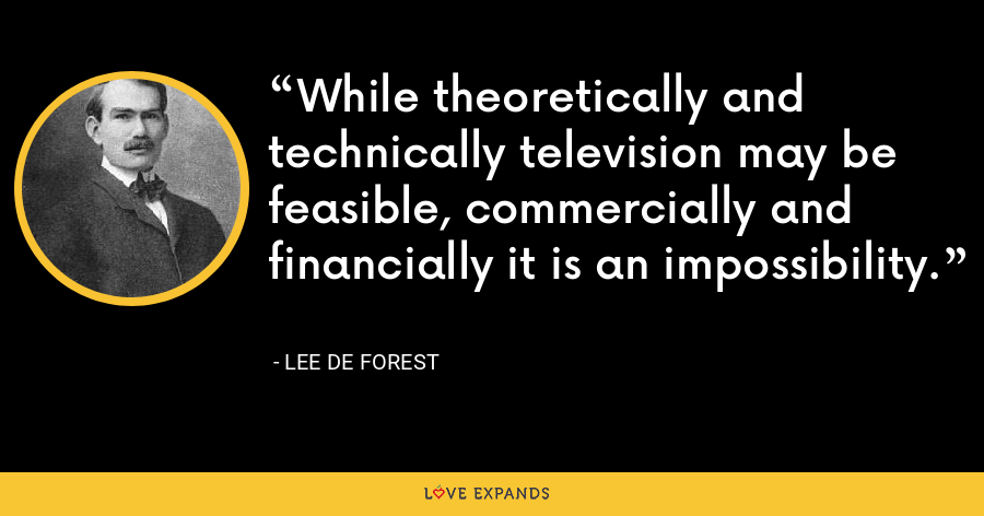 While theoretically and technically television may be feasible, commercially and financially it is an impossibility. - Lee De Forest