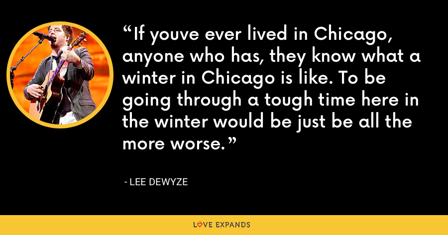 If youve ever lived in Chicago, anyone who has, they know what a winter in Chicago is like. To be going through a tough time here in the winter would be just be all the more worse. - Lee DeWyze