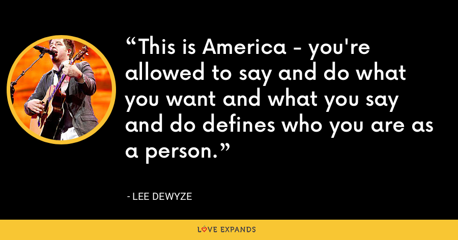 This is America - you're allowed to say and do what you want and what you say and do defines who you are as a person. - Lee DeWyze